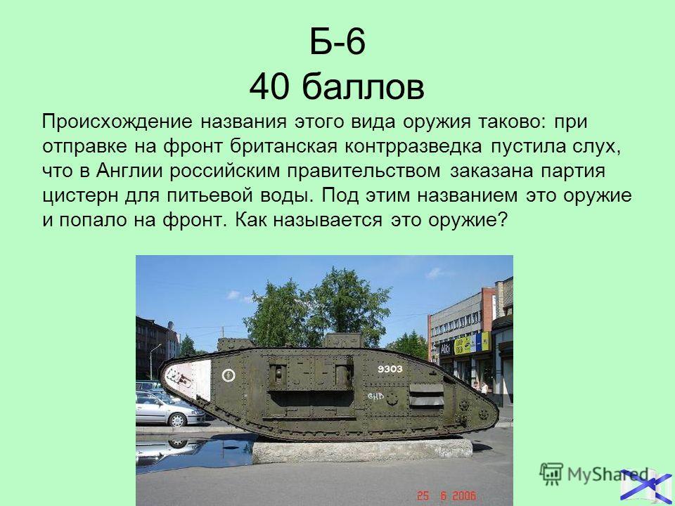 Б-6 40 баллов Происхождение названия этого вида оружия таково: при отправке на фронт британская контрразведка пустила слух, что в Англии российским правительством заказана партия цистерн для питьевой воды. Под этим названием это оружие и попало на фр