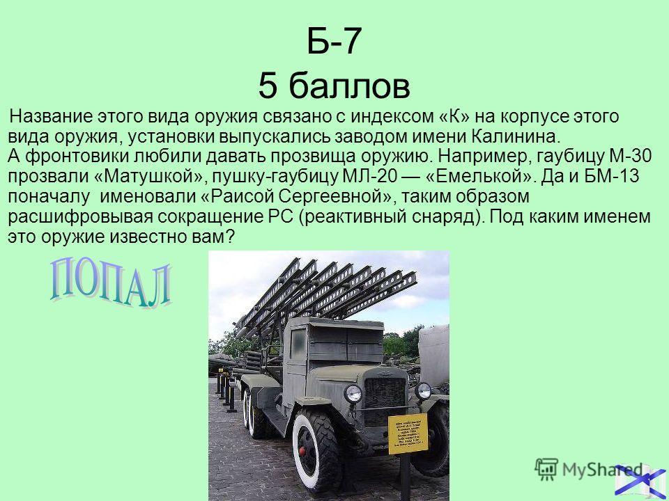 Б-7 5 баллов Название этого вида оружия связано с индексом «К» на корпусе этого вида оружия, установки выпускались заводом имени Калинина. А фронтовики любили давать прозвища оружию. Например, гаубицу М-30 прозвали «Матушкой», пушку-гаубицу МЛ-20 «Ем