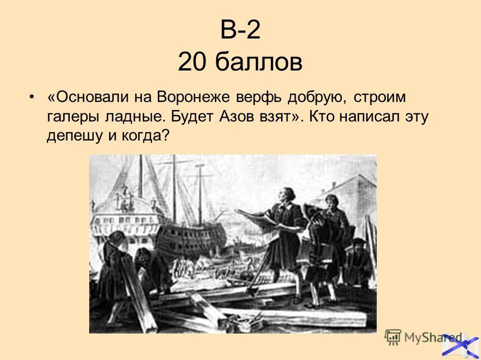 В-2 20 баллов «Основали на Воронеже верфь добрую, строим галеры ладные. Будет Азов взят». Кто написал эту депешу и когда?