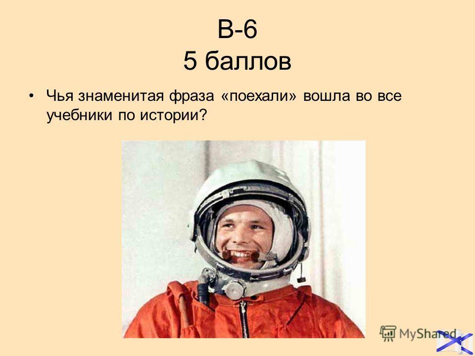 В-6 5 баллов Чья знаменитая фраза «поехали» вошла во все учебники по истории?