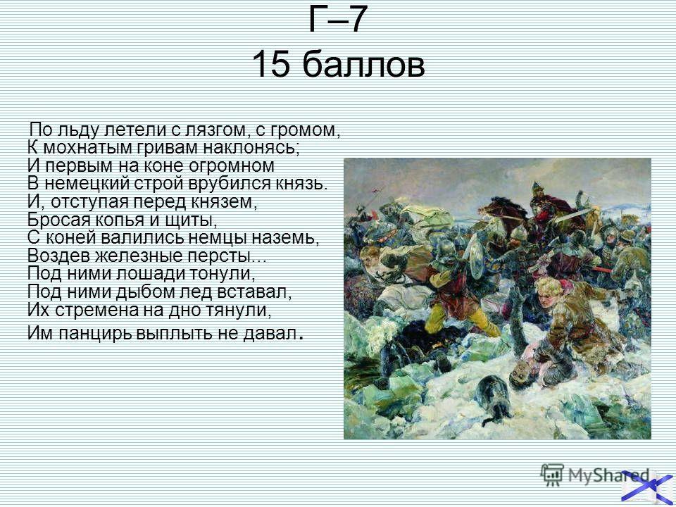 Г–7 15 баллов По льду летели с лязгом, с громом, К мохнатым гривам наклонясь; И первым на коне огромном В немецкий строй врубился князь. И, отступая перед князем, Бросая копья и щиты, С коней валились немцы наземь, Воздев железные персты... Под ними
