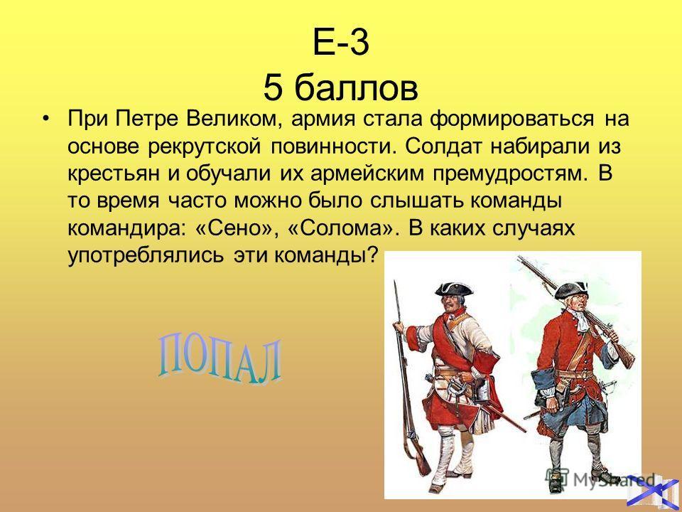 Е-3 5 баллов При Петре Великом, армия стала формироваться на основе рекрутской повинности. Солдат набирали из крестьян и обучали их армейским премудростям. В то время часто можно было слышать команды командира: «Сено», «Солома». В каких случаях употр