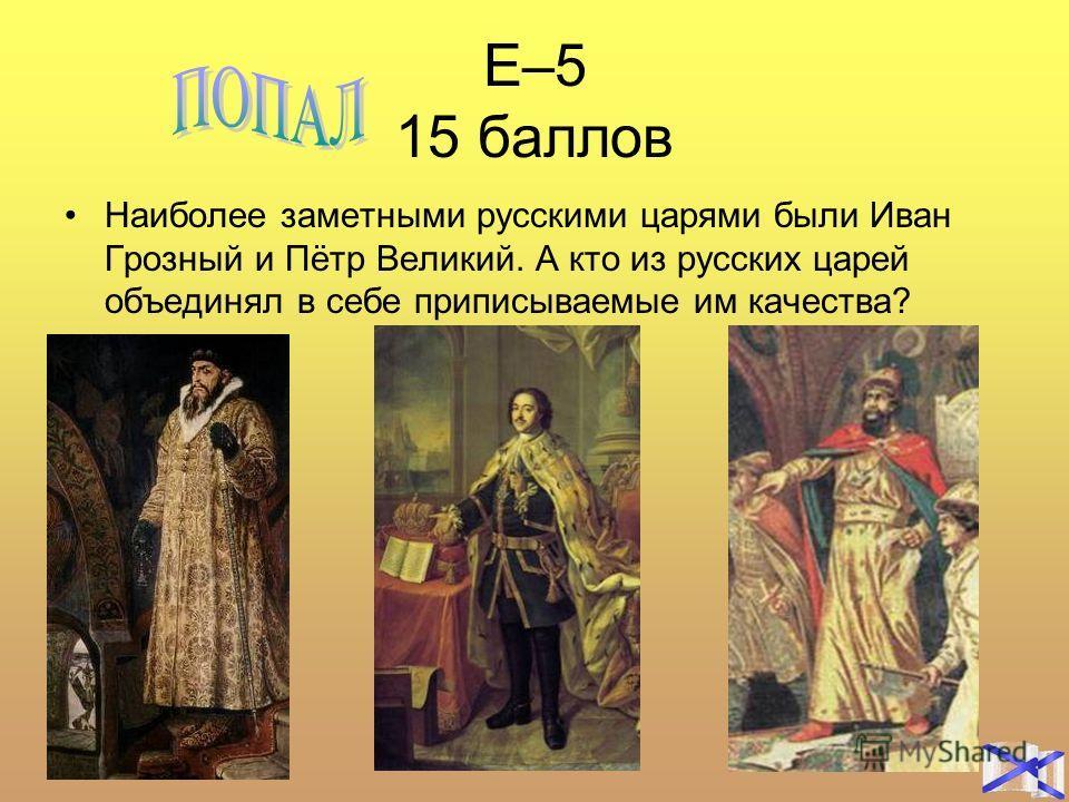 Е–5 15 баллов Наиболее заметными русскими царями были Иван Грозный и Пётр Великий. А кто из русских царей объединял в себе приписываемые им качества?