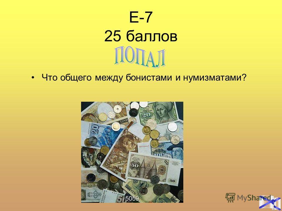 Е-7 25 баллов Что общего между бонистами и нумизматами?