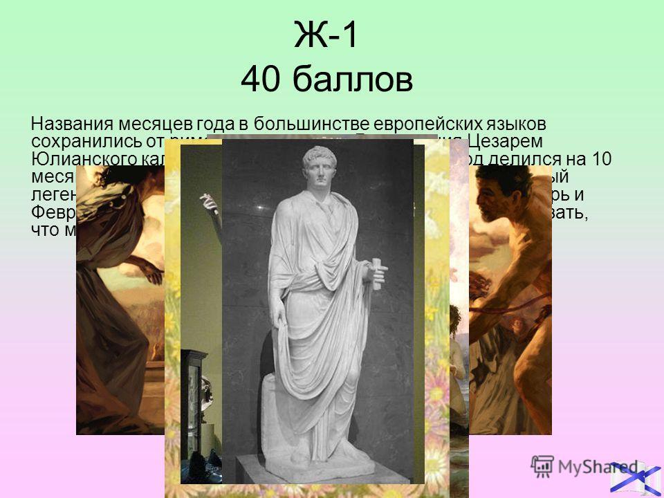 Ж-1 40 баллов Названия месяцев года в большинстве европейских языков сохранились от римского календаря. До введения Цезарем Юлианского календаря в 45 году до н.э. римский год делился на 10 месяцев, первым из которых был март – месяц, посвящённый леге