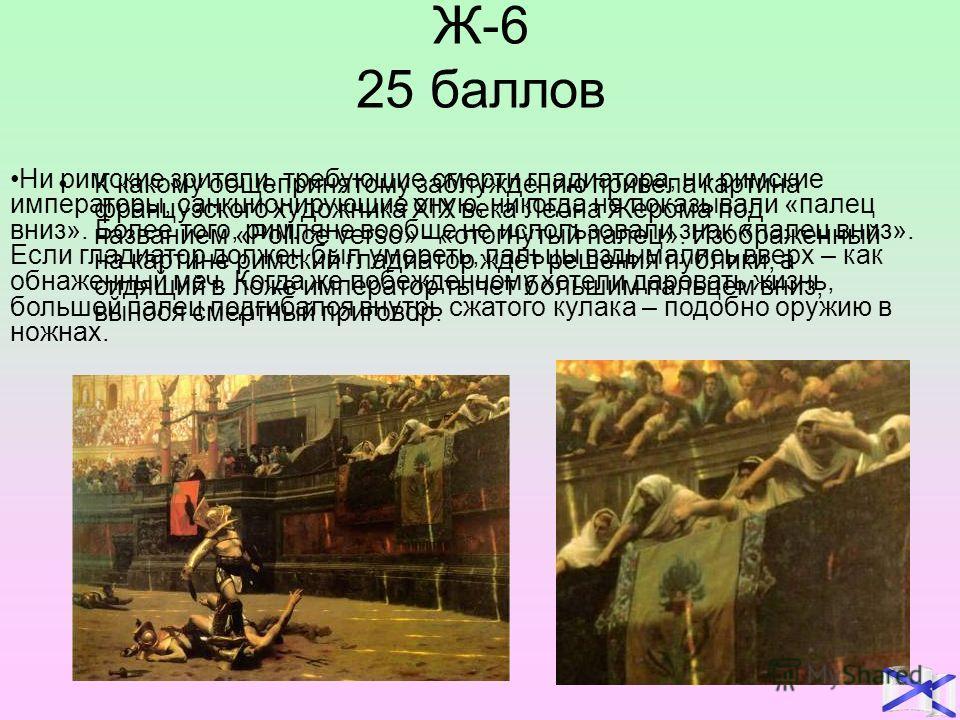 Ж-6 25 баллов К какому общепринятому заблуждению привела картина французского художника XIX века Леона Жерома под названием «Pollice verso» - «отогнутый палец». Изображенный на картине римский гладиатор ждет решения публики, а сидящий в ложе императо