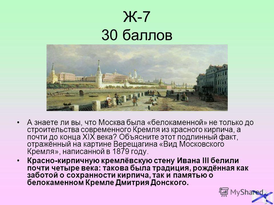 Ж-7 30 баллов А знаете ли вы, что Москва была «белокаменной» не только до строительства современного Кремля из красного кирпича, а почти до конца XIX века? Объясните этот подлинный факт, отражённый на картине Верещагина «Вид Московского Кремля», напи