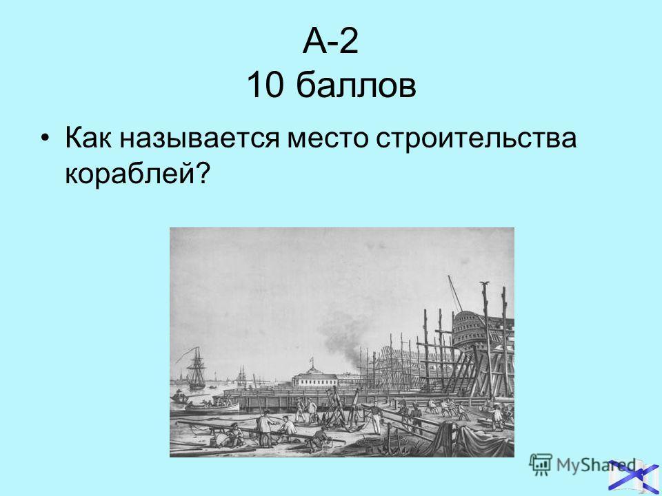 А-2 10 баллов Как называется место строительства кораблей?