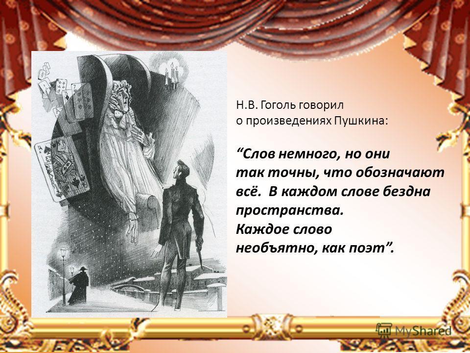 Н.В. Гоголь говорил о произведениях Пушкина: Слов немного, но они так точны, что обозначают всё. В каждом слове бездна пространства. Каждое слово необъятно, как поэт.