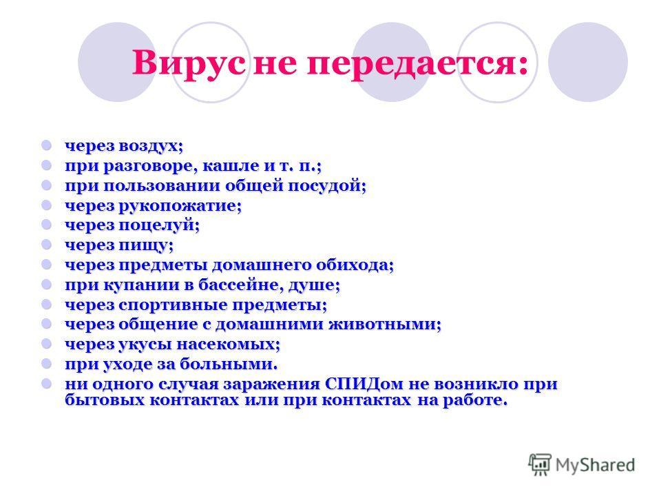Вирус не передается: через воздух; через воздух; при разговоре, кашле и т. п.; при разговоре, кашле и т. п.; при пользовании общей посудой; при пользовании общей посудой; через рукопожатие; через рукопожатие; через поцелуй; через поцелуй; через пищу;