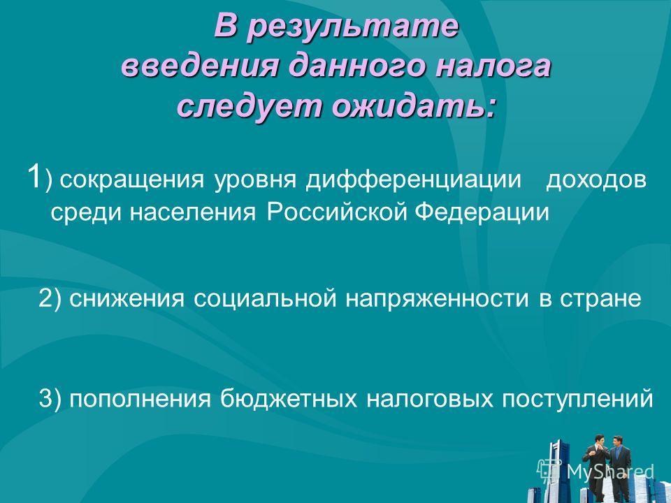 1 ) сокращения уровня дифференциации доходов среди населения Российской Федерации В результате введения данного налога следует ожидать: 2) снижения социальной напряженности в стране 3) пополнения бюджетных налоговых поступлений