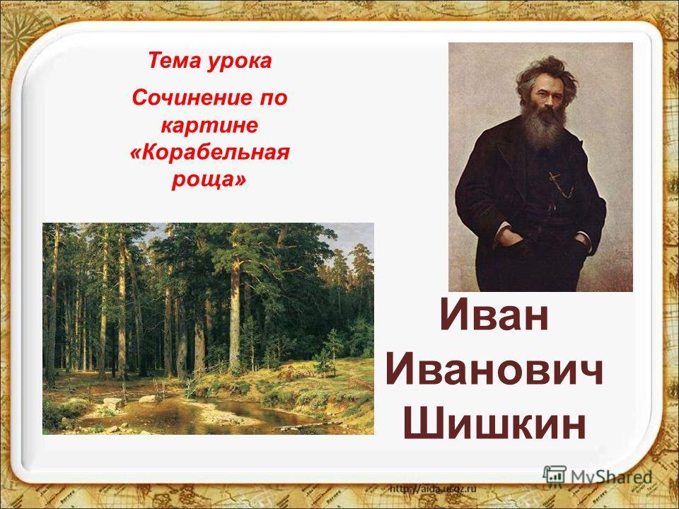 Иван Иванович Шишкин Сочинение по картине «Корабельная роща» Тема урока