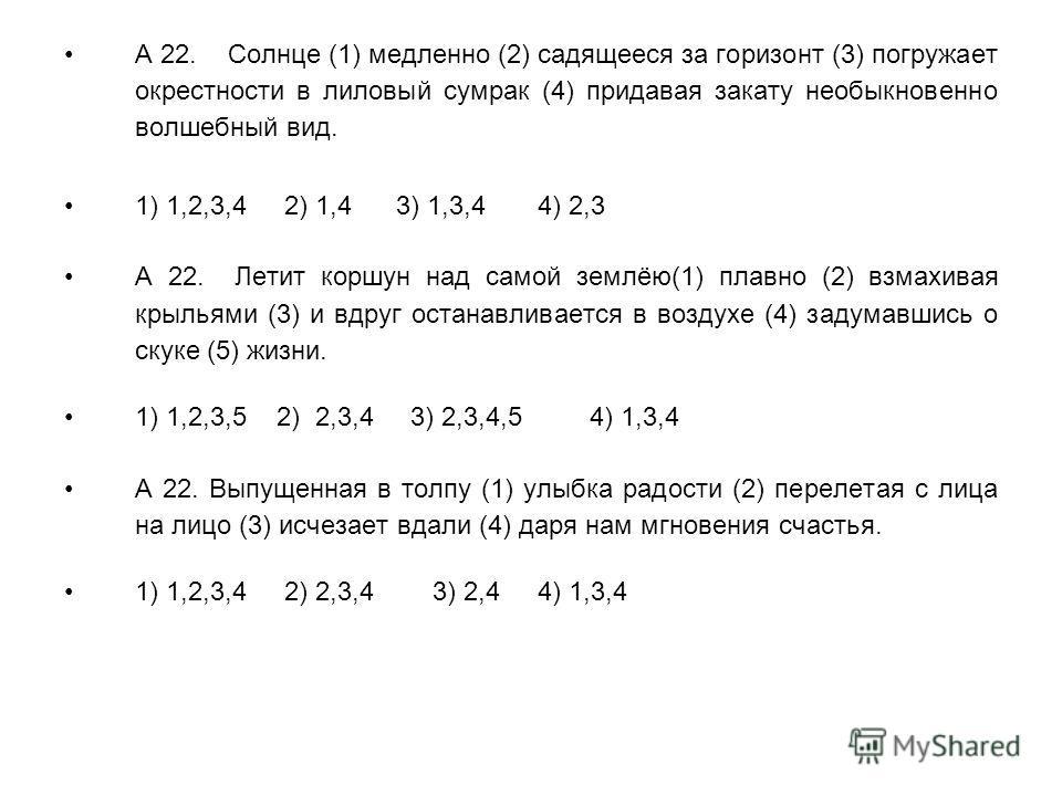 А 22. Солнце (1) медленно (2) садящееся за горизонт (3) погружает окрестности в лиловый сумрак (4) придавая закату необыкновенно волшебный вид. 1) 1,2,3,4 2) 1,4 3) 1,3,4 4) 2,3 А 22. Летит коршун над самой землёю(1) плавно (2) взмахивая крыльями (3)