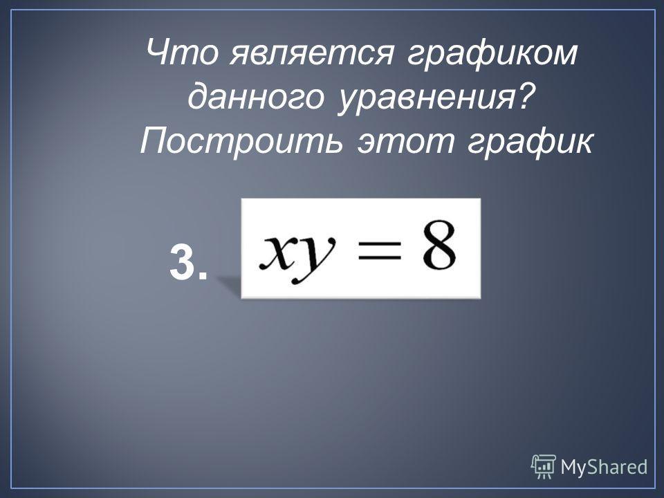 3. Что является графиком данного уравнения? Построить этот график