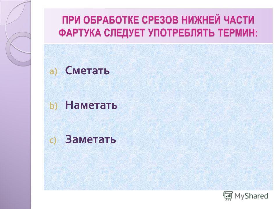 ПРИ ОБРАБОТКЕ СРЕЗОВ НИЖНЕЙ ЧАСТИ ФАРТУКА СЛЕДУЕТ УПОТРЕБЛЯТЬ ТЕРМИН: a) Сметать b) Наметать c) Заметать