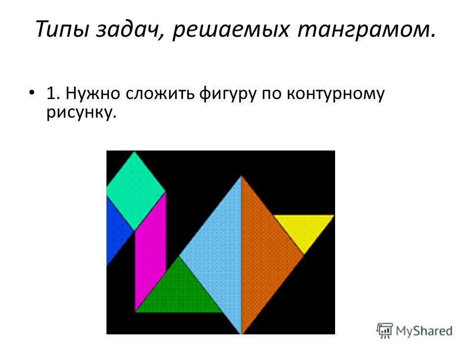 Типы задач, решаемых танграмом. 1. Нужно сложить фигуру по контурному рисунку.