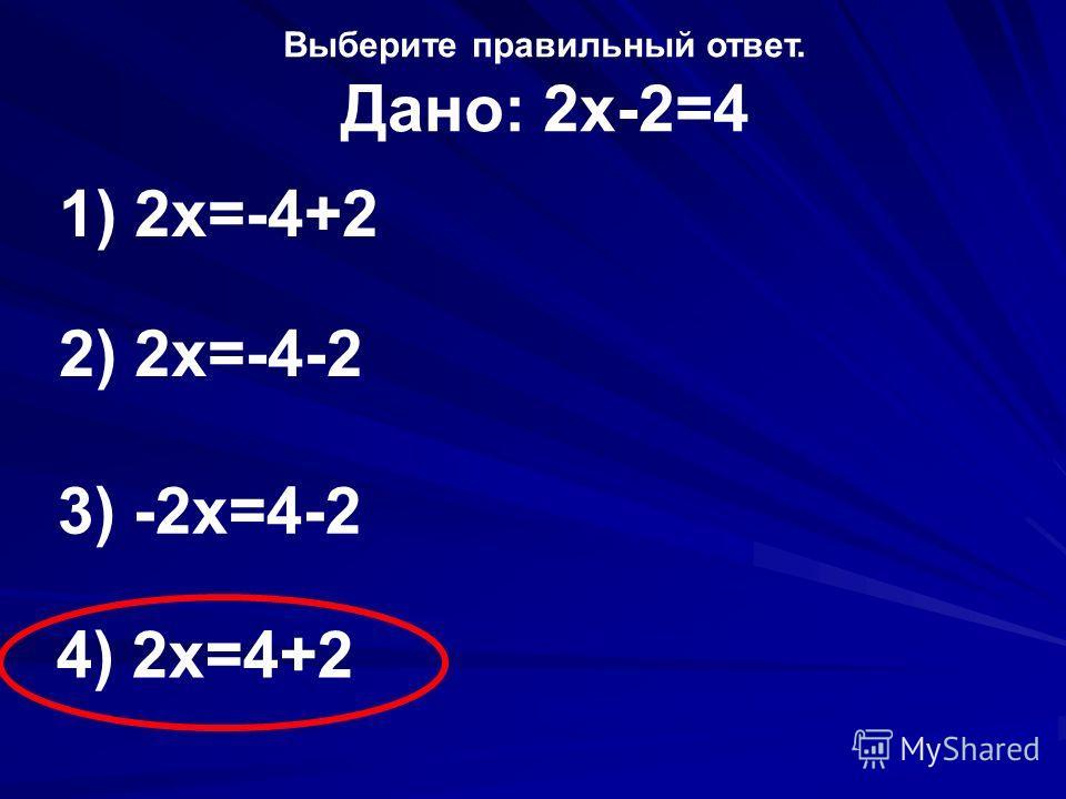 Выберите правильный ответ. Дано: 2х-2=4 1) 2х=-4+2 2) 2х=-4-2 3) -2х=4-2 4) 2х=4+2