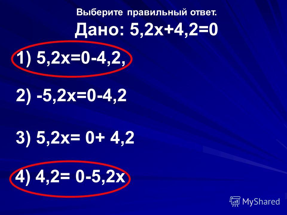 Выберите правильный ответ. Дано: 5,2х+4,2=0 1) 5,2х=0-4,2, 2) -5,2х=0-4,2 3) 5,2х= 0+ 4,2 4) 4,2= 0-5,2х