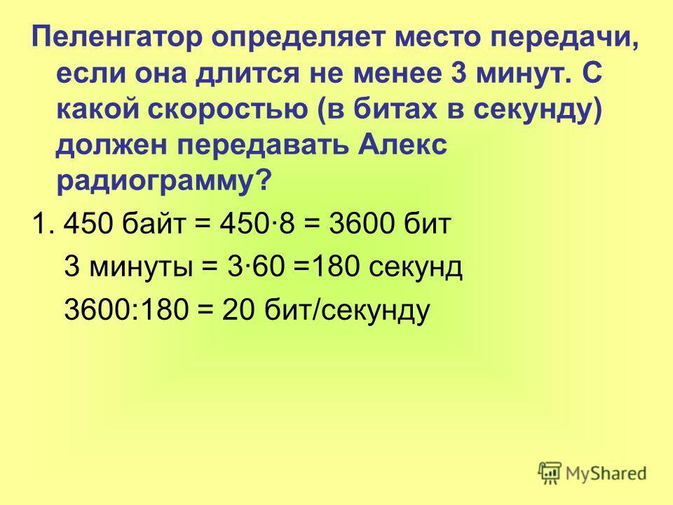 Пеленгатор определяет место передачи, если она длится не менее 3 минут. С какой скоростью (в битах в секунду) должен передавать Алекс радиограмму? 1. 450 байт = 450·8 = 3600 бит 3 минуты = 3·60 =180 секунд 3600:180 = 20 бит/секунду