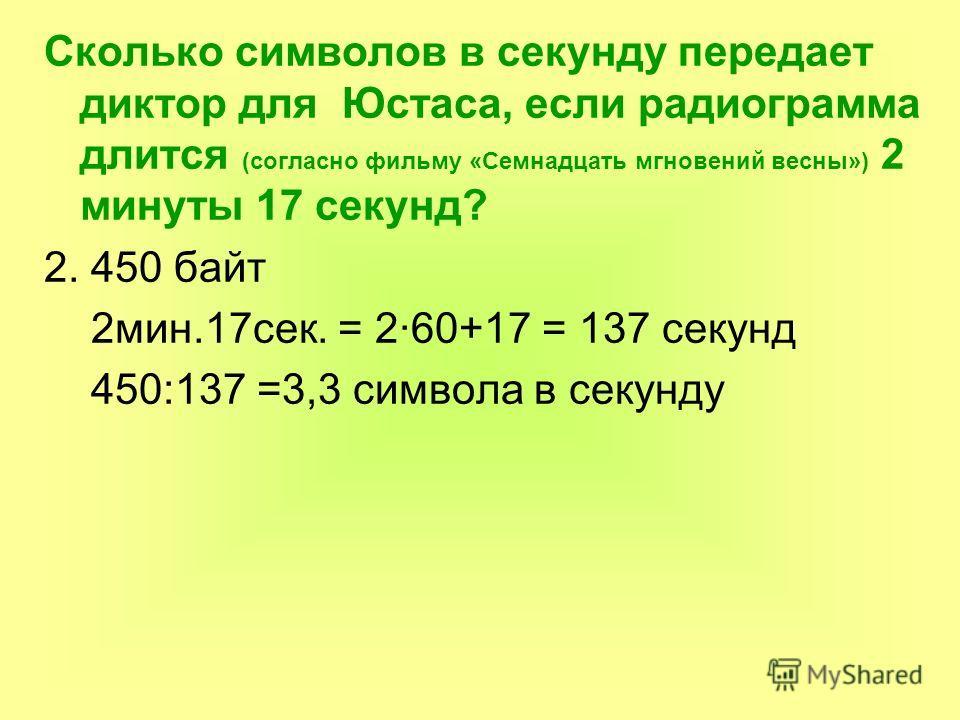 Сколько символов в секунду передает диктор для Юстаса, если радиограмма длится (согласно фильму «Семнадцать мгновений весны») 2 минуты 17 секунд? 2. 450 байт 2мин.17сек. = 2·60+17 = 137 секунд 450:137 =3,3 символа в секунду