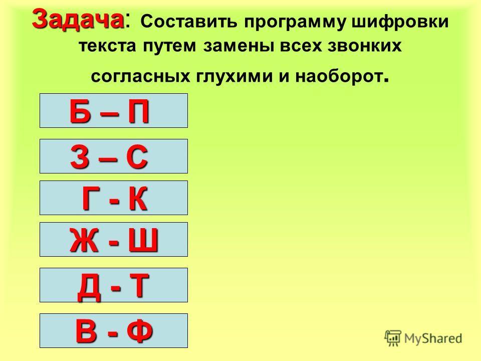 Задача Задача: Составить программу шифровки текста путем замены всех звонких согласных глухими и наоборот. Б – П З – С Г - К Ж - Ш Д - Т В - Ф