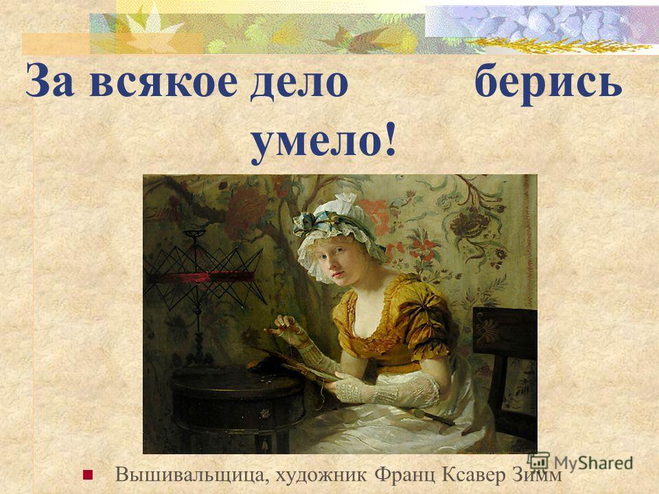 Вышивальщица, художник Франц Ксавер Зимм За всякое дело берись умело!