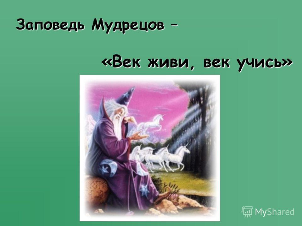 Заповедь Мудрецов – «Век живи, век учись» «Век живи, век учись»