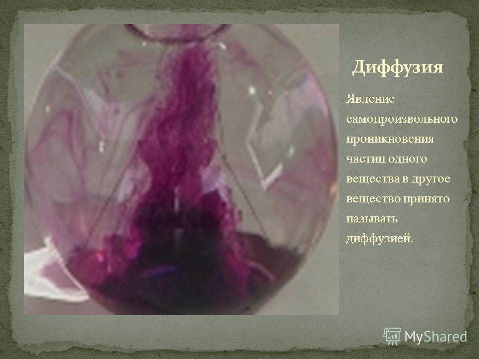 Явление самопроизвольного проникновения частиц одного вещества в другое вещество принято называть диффузией.
