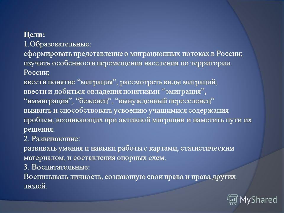 Цели: 1.Образовательные: сформировать представление о миграционных потоках в России; изучить особенности перемещения населения по территории России; ввести понятие миграция, рассмотреть виды миграций; ввести и добиться овладения понятиями эмиграция,