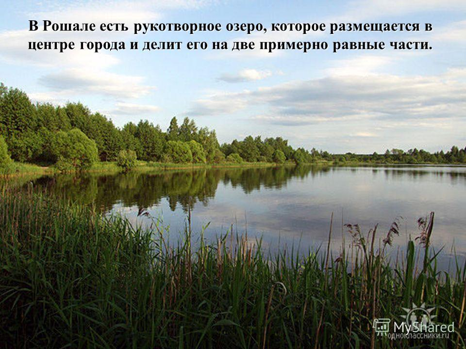 В Рошале есть рукотворное озеро, которое размещается в центре города и делит его на две примерно равные части.