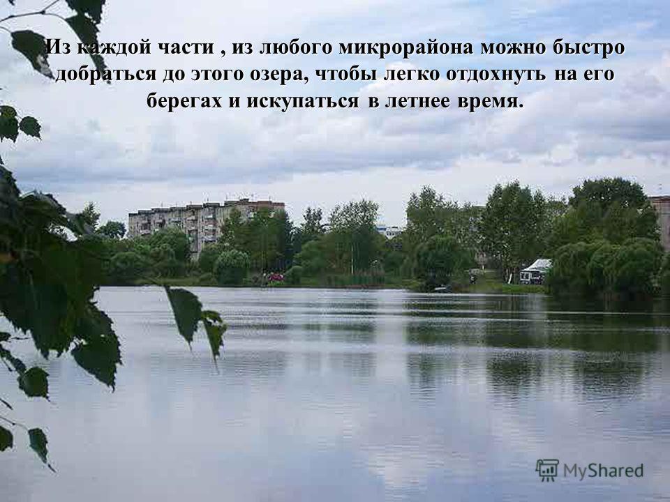 Из каждой части, из любого микрорайона можно быстро добраться до этого озера, чтобы легко отдохнуть на его берегах и искупаться в летнее время.