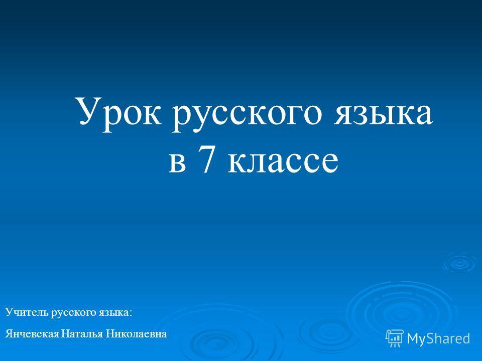 Урок русского языка в 7 классе Учитель русского языка: Янчевская Наталья Николаевна