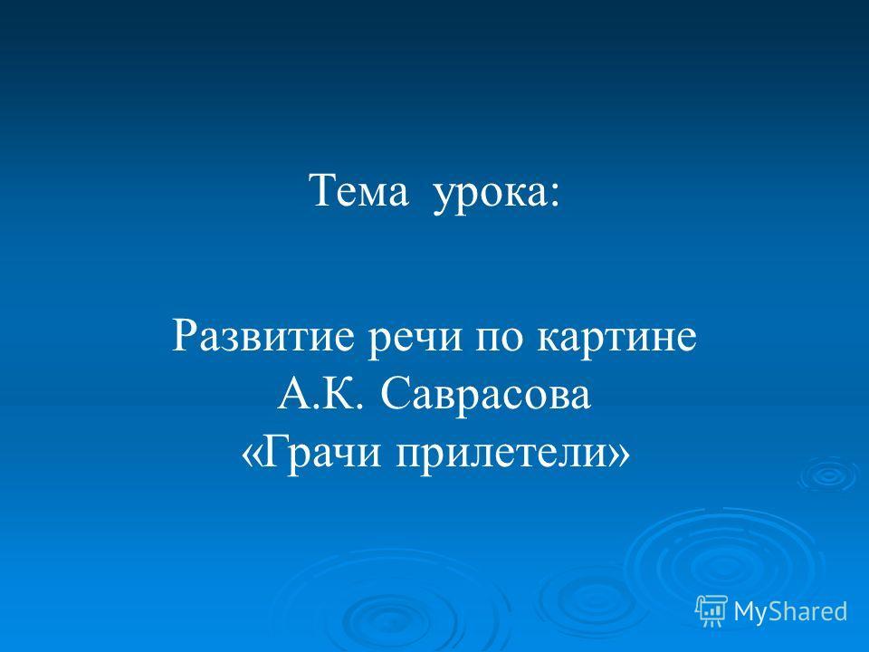 Тема урока: Развитие речи по картине А.К. Саврасова «Грачи прилетели»