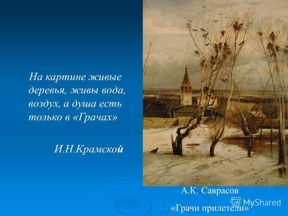 А.К. Саврасов «Грачи прилетели» На картине живые деревья, живы вода, воздух, а душа есть только в «Грачах» И.Н.Крамской