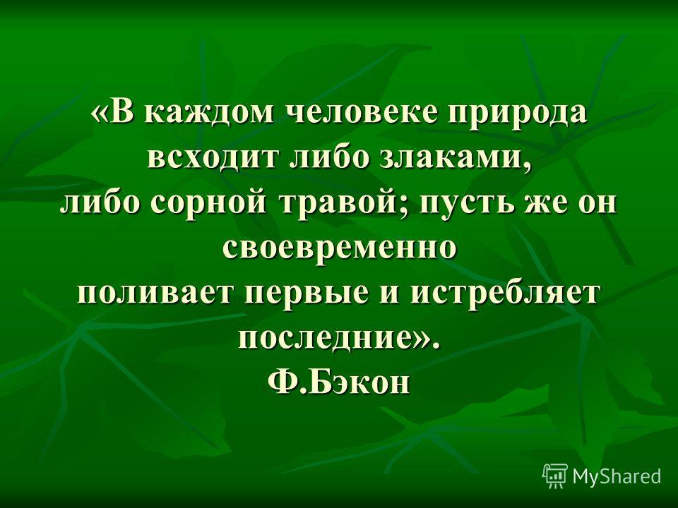 «В каждом человеке природа всходит либо злаками, либо сорной травой; пусть же он своевременно поливает первые и истребляет последние». Ф.Бэкон