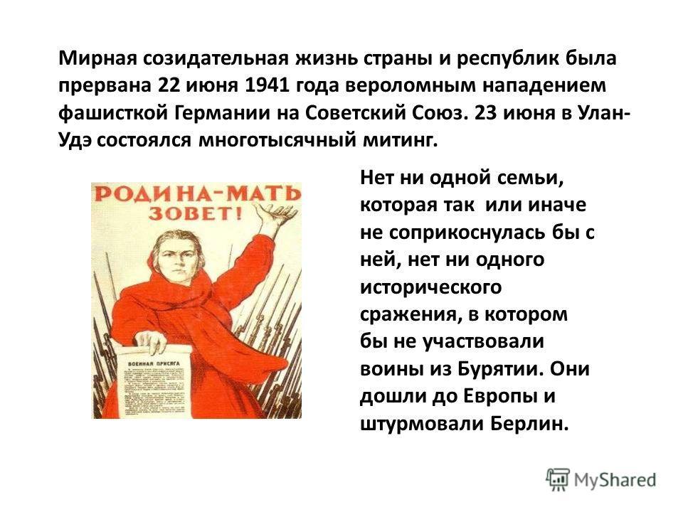 Мирная созидательная жизнь страны и республик была прервана 22 июня 1941 года вероломным нападением фашисткой Германии на Советский Союз. 23 июня в Улан- Удэ состоялся многотысячный митинг. Нет ни одной семьи, которая так или иначе не соприкоснулась