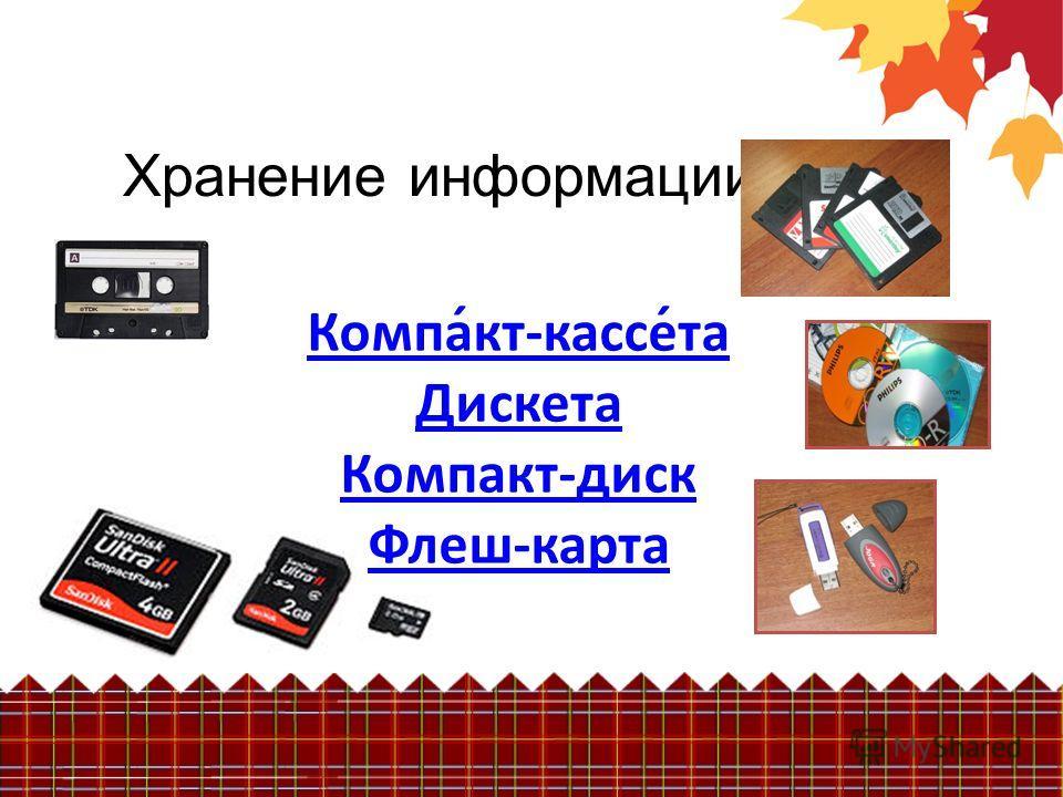 Хранение информации Компа́кт-кассе́та Дискета Компакт-диск Флеш-карта