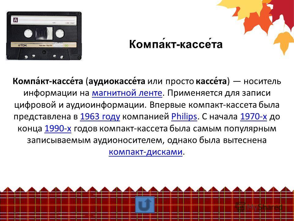 Компа́кт-кассе́та Компа́кт-кассе́та (аудиокассе́та или просто кассе́та) носитель информации на магнитной ленте. Применяется для записи цифровой и аудиоинформации. Впервые компакт-кассета была представлена в 1963 году компанией Philips. С начала 1970-