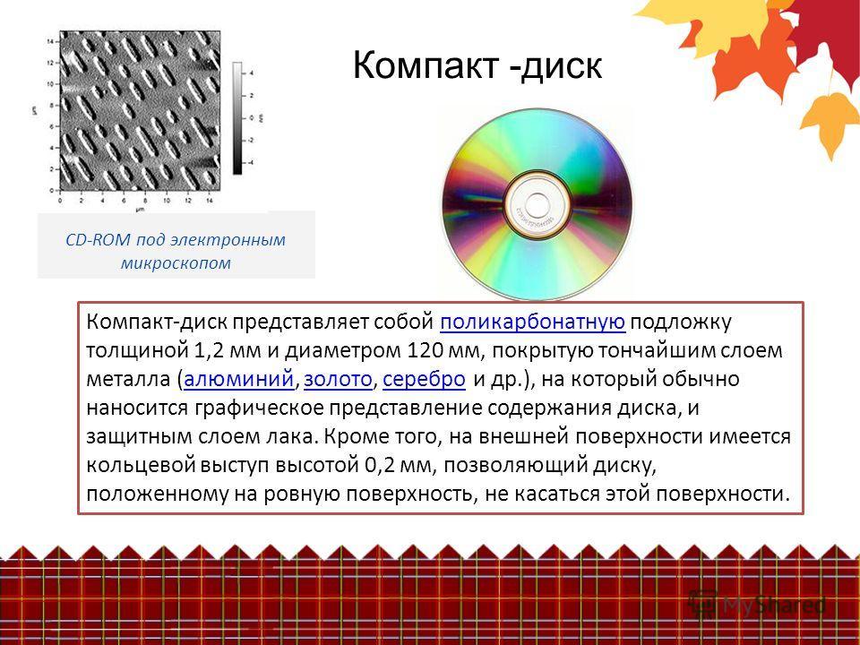 Компакт -диск CD-ROM под электронным микроскопом Компакт-диск представляет собой поликарбонатную подложку толщиной 1,2 мм и диаметром 120 мм, покрытую тончайшим слоем металла (алюминий, золото, серебро и др.), на который обычно наносится графическое