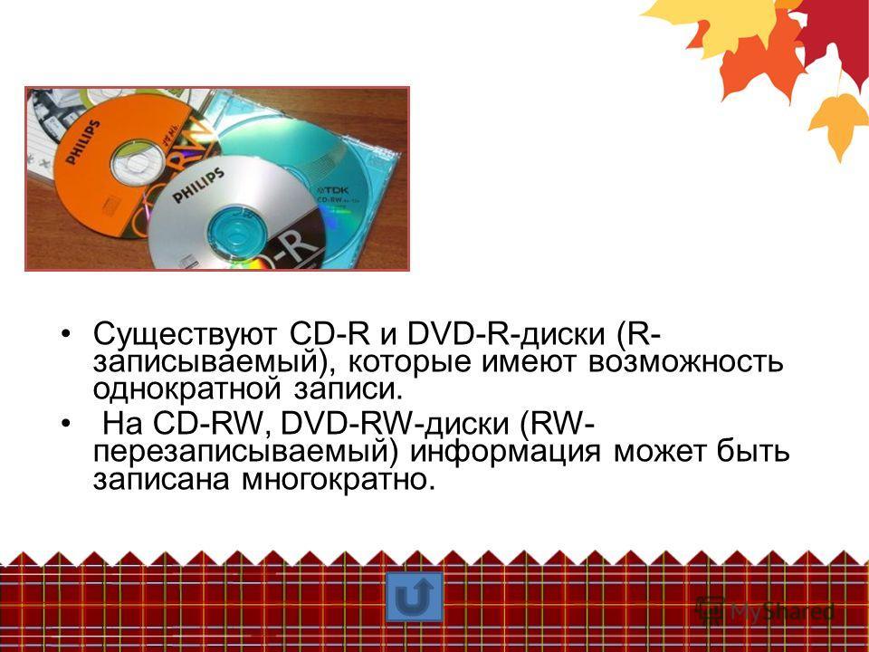Существуют CD-R и DVD-R-диски (R- записываемый), которые имеют возможность однократной записи. На CD-RW, DVD-RW-диски (RW- перезаписываемый) информация может быть записана многократно.