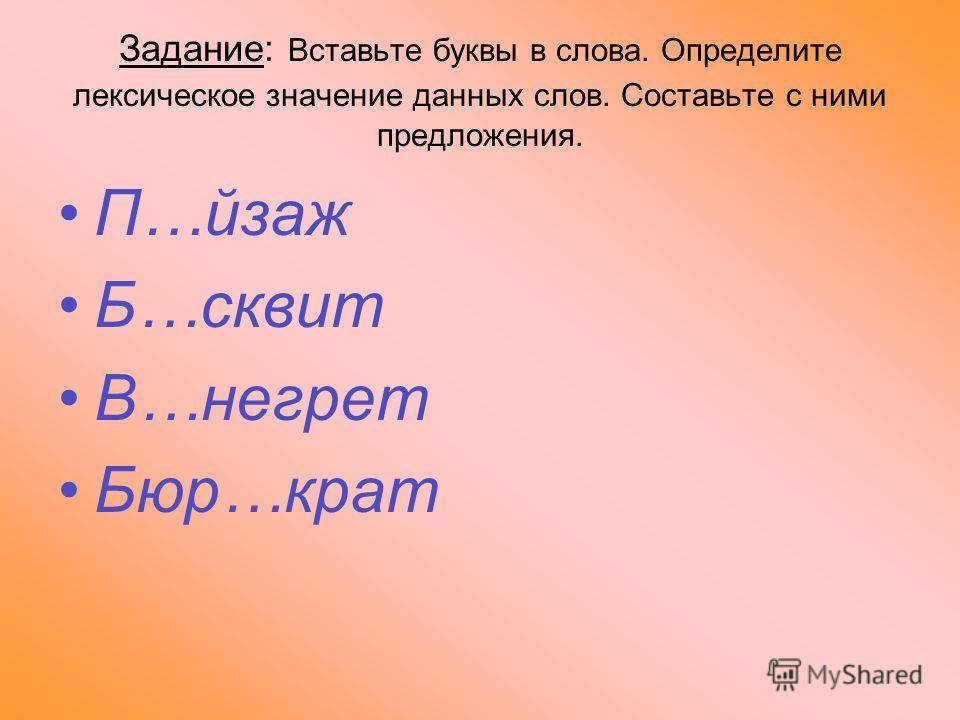 Задание: Вставьте буквы в слова. Определите лексическое значение данных слов. Составьте с ними предложения. П…йзаж Б…сквит В…негрет Бюр…крат