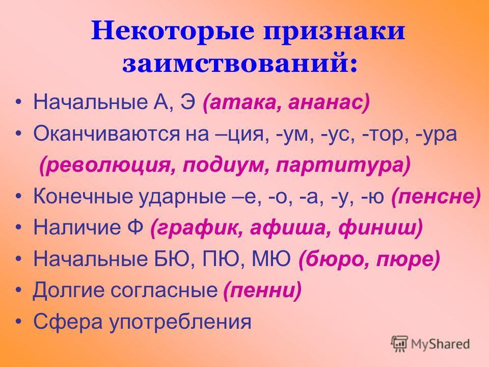 Некоторые признаки заимствований: Начальные А, Э (атака, ананас) Оканчиваются на –ция, -ум, -ус, -тор, -ура (революция, подиум, партитура) Конечные ударные –е, -о, -а, -у, -ю (пенсне) Наличие Ф (график, афиша, финиш) Начальные БЮ, ПЮ, МЮ (бюро, пюре)