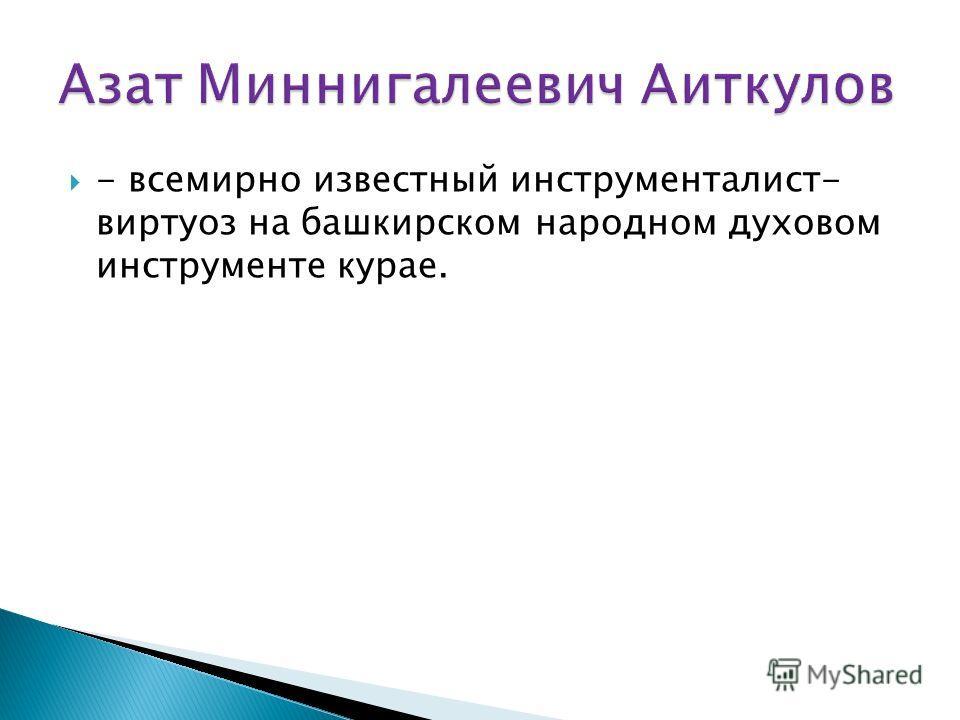 - всемирно известный инструменталист- виртуоз на башкирском народном духовом инструменте курае.