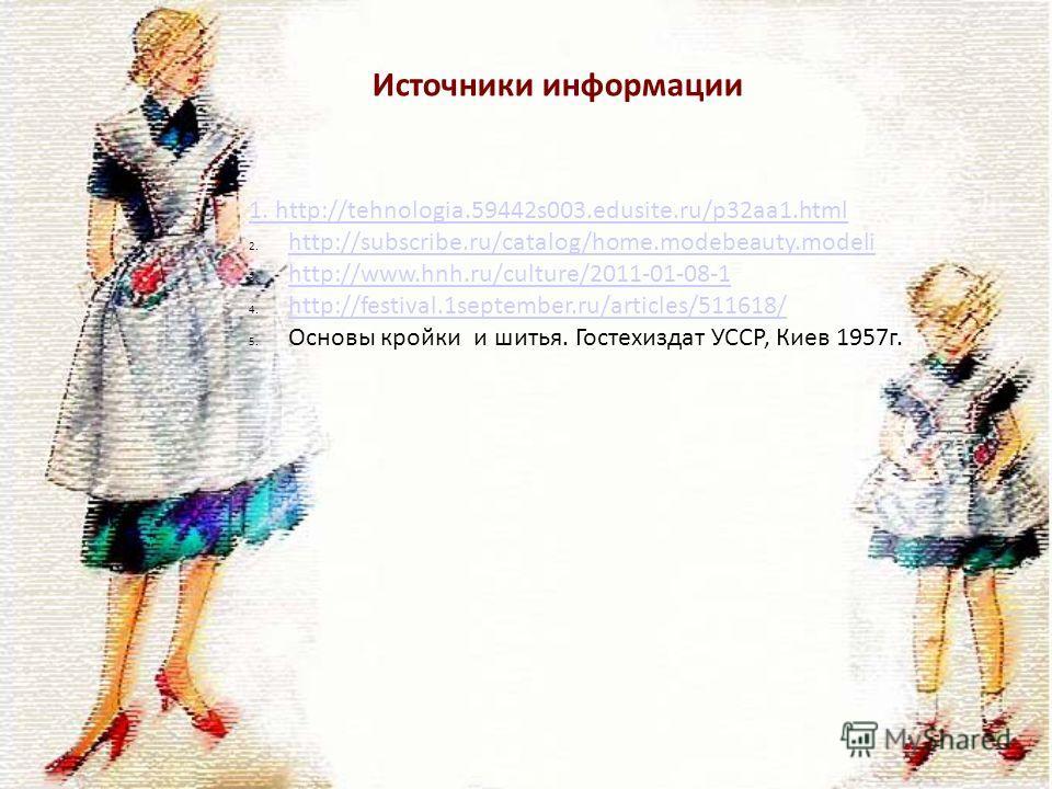 Источники информации 1. http://tehnologia.59442s003.edusite.ru/p32aa1.html 2. http://subscribe.ru/catalog/home.modebeauty.modeli http://subscribe.ru/catalog/home.modebeauty.modeli 3. http://www.hnh.ru/culture/2011-01-08-1 http://www.hnh.ru/culture/20