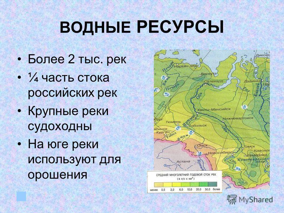 ВОДНЫЕ РЕСУРСЫ Более 2 тыс. рек ¼ часть стока российских рек Крупные реки судоходны На юге реки используют для орошения