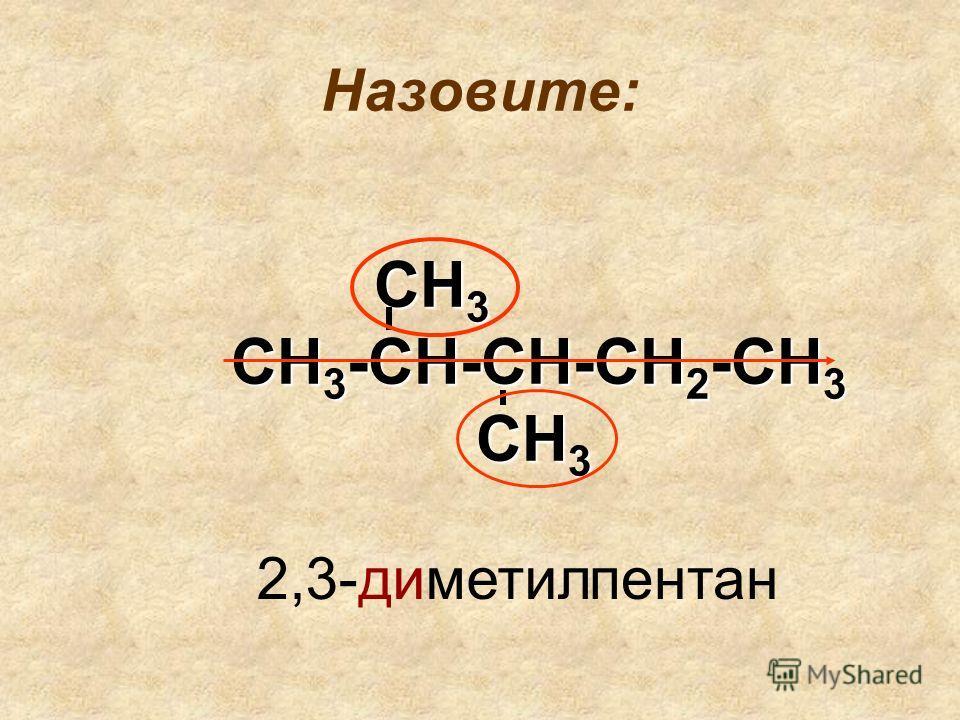 Назовите: СН 3 СН 3 СН 3 -СН-СН-СН 2 -СН 3 СН 3 СН 3 2,3-диметил пентан