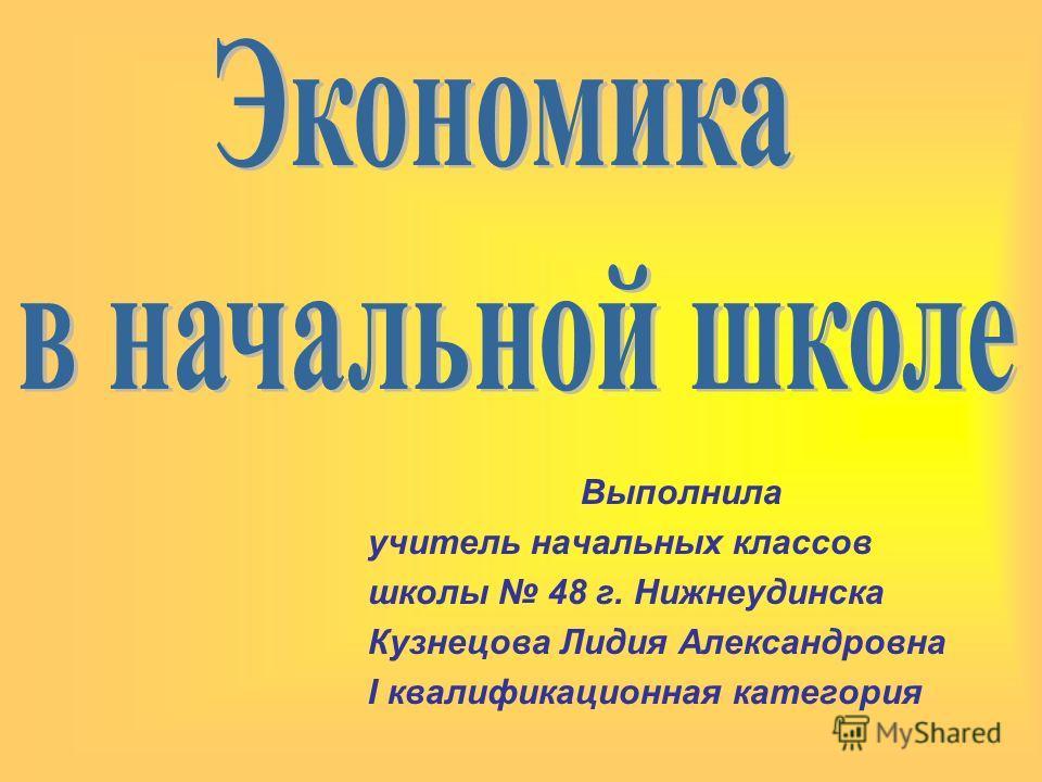 Выполнила учитель начальных классов школы 48 г. Нижнеудинска Кузнецова Лидия Александровна I квалификационная категория