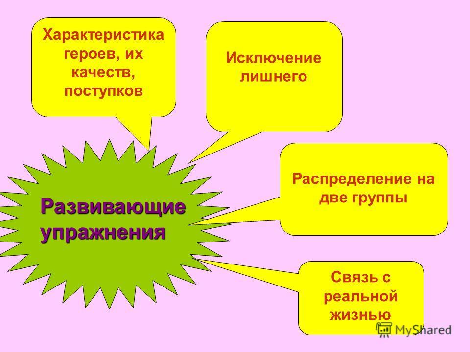 Характеристика героев, их качеств, поступков Исключение лишнего Распределение на две группы Связь с реальной жизнью Развивающиеупражнения