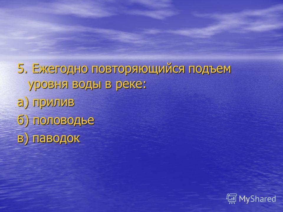 5. Ежегодно повторяющийся подъем уровня воды в реке: а) прилив б) половодье в) паводок