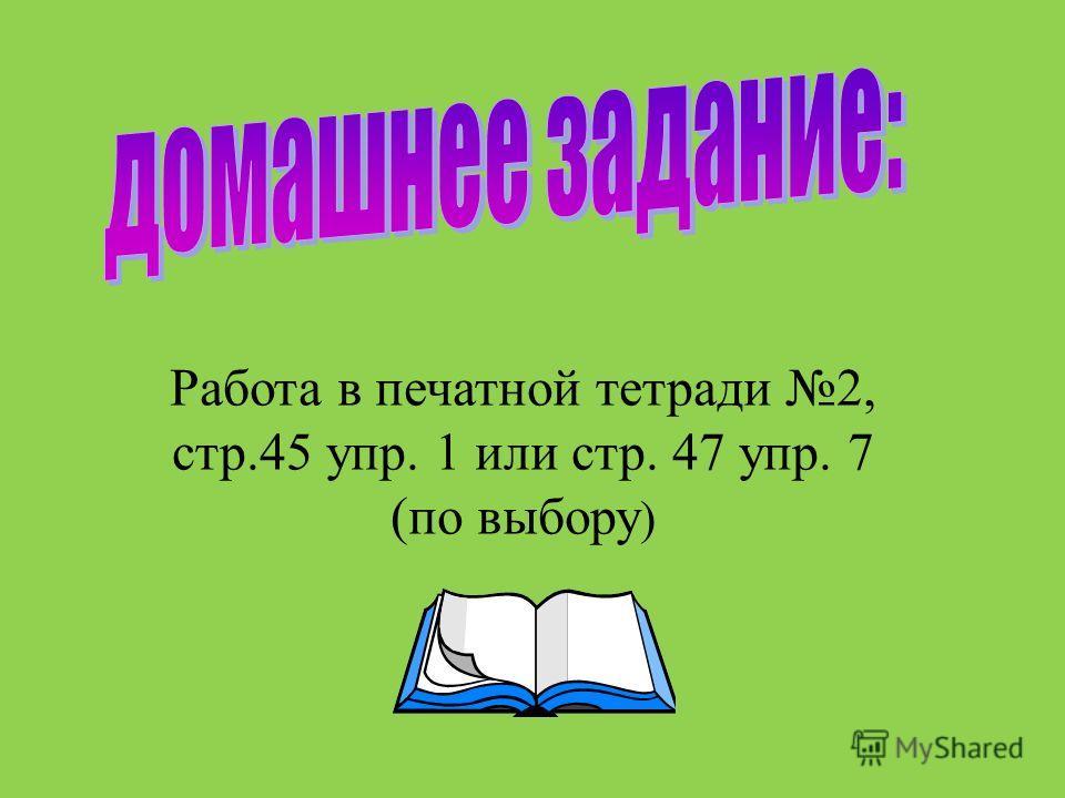 Работа в печатной тетради 2, стр.45 упр. 1 или стр. 47 упр. 7 (по выбору )